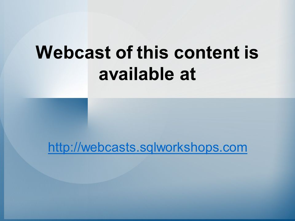 Webcast of this content is available at http://webcasts.sqlworkshops.com
