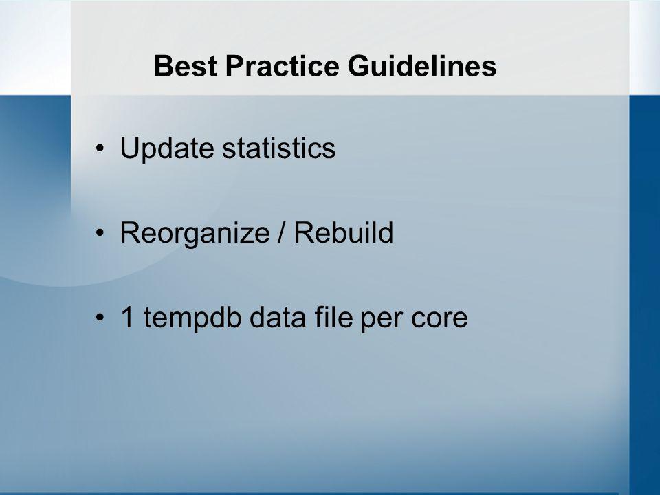 Best Practice Guidelines Update statistics Reorganize / Rebuild 1 tempdb data file per core