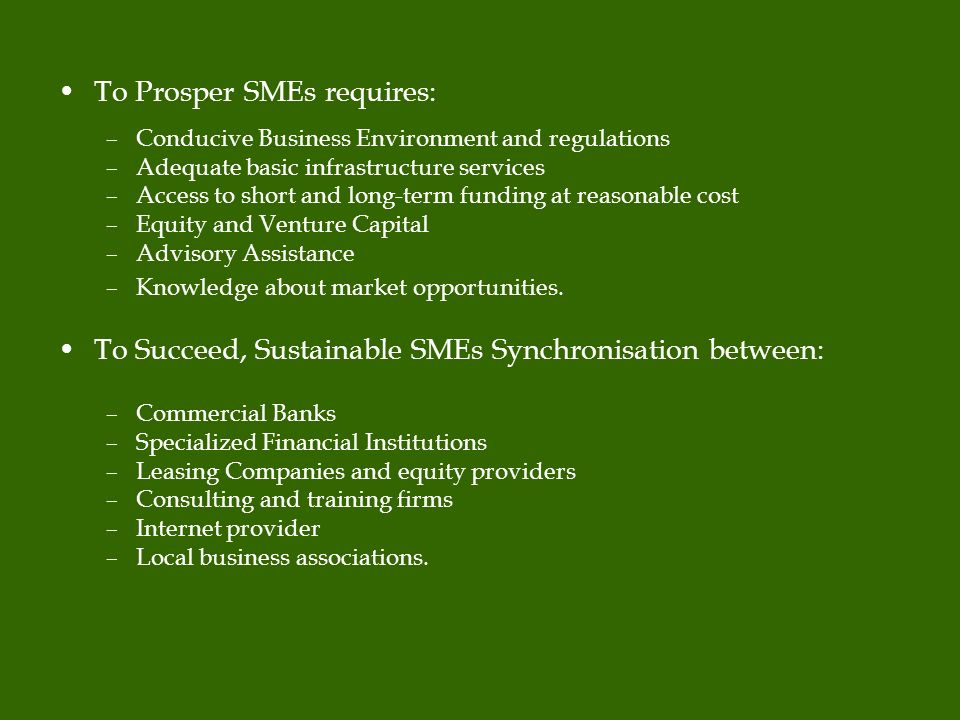 To Prosper SMEs requires: –Conducive Business Environment and regulations –Adequate basic infrastructure services –Access to short and long-term funding at reasonable cost –Equity and Venture Capital –Advisory Assistance –Knowledge about market opportunities.