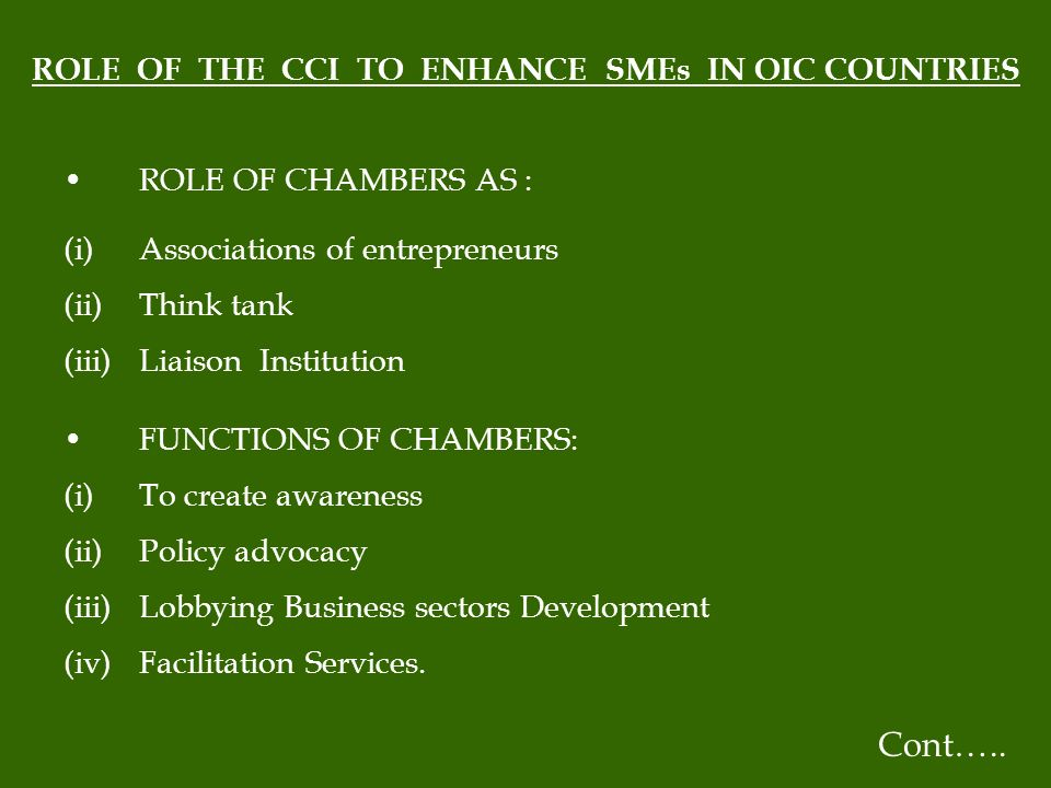 ROLE OF THE CCI TO ENHANCE SMEs IN OIC COUNTRIES ROLE OF CHAMBERS AS : (i)Associations of entrepreneurs (ii)Think tank (iii)Liaison Institution FUNCTIONS OF CHAMBERS: (i)To create awareness (ii)Policy advocacy (iii)Lobbying Business sectors Development (iv)Facilitation Services.