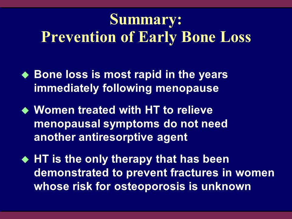Summary: Prevention of Early Bone Loss Bone loss is most rapid in the years immediately following menopause Women treated with HT to relieve menopausal symptoms do not need another antiresorptive agent HT is the only therapy that has been demonstrated to prevent fractures in women whose risk for osteoporosis is unknown