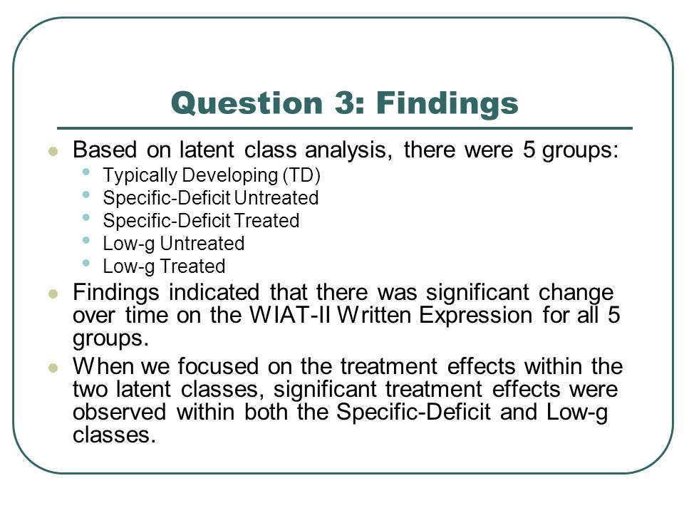 Question 3: Findings Based on latent class analysis, there were 5 groups: Typically Developing (TD) Specific-Deficit Untreated Specific-Deficit Treate