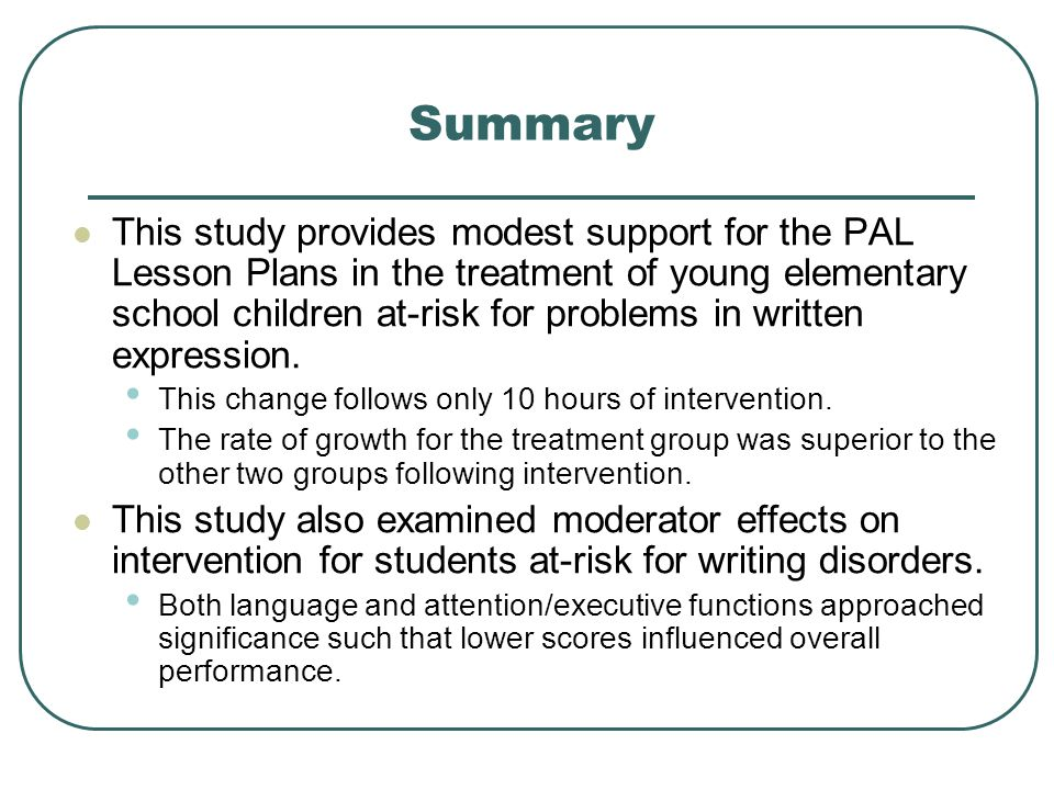 Summary This study provides modest support for the PAL Lesson Plans in the treatment of young elementary school children at-risk for problems in writt