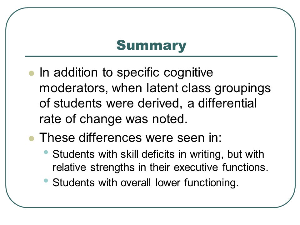 Summary In addition to specific cognitive moderators, when latent class groupings of students were derived, a differential rate of change was noted. T