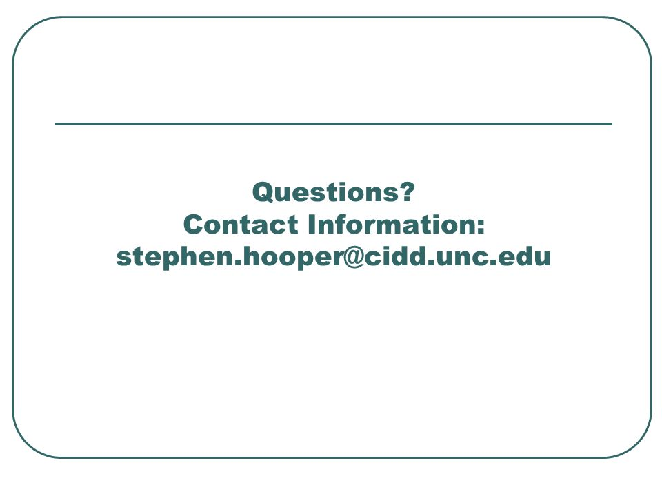 Questions? Contact Information: stephen.hooper@cidd.unc.edu