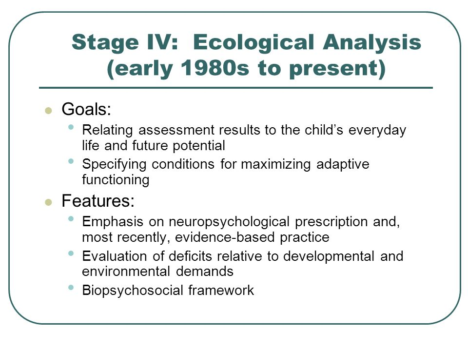 Stage IV: Ecological Analysis (early 1980s to present) Goals: Relating assessment results to the childs everyday life and future potential Specifying