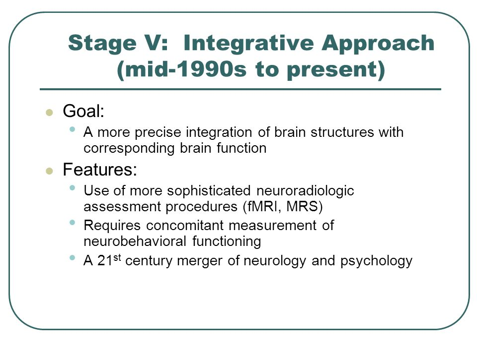 Stage V: Integrative Approach (mid-1990s to present) Goal: A more precise integration of brain structures with corresponding brain function Features: