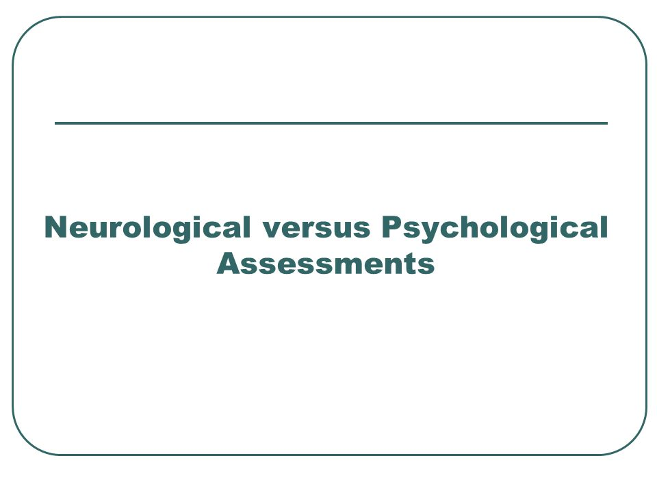 Neurological versus Psychological Assessments