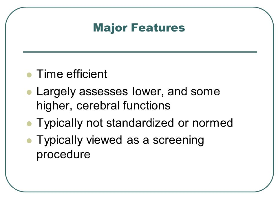 Major Features Time efficient Largely assesses lower, and some higher, cerebral functions Typically not standardized or normed Typically viewed as a s
