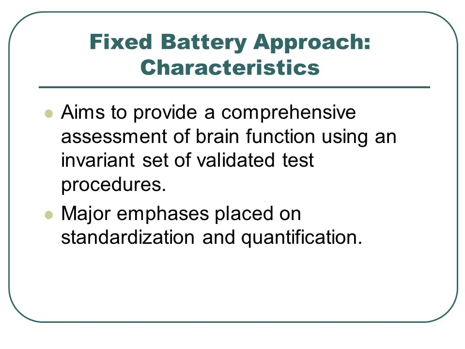 Fixed Battery Approach: Characteristics Aims to provide a comprehensive assessment of brain function using an invariant set of validated test procedur