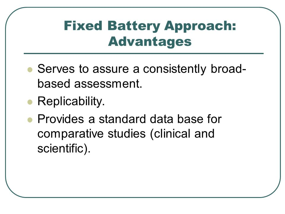 Fixed Battery Approach: Advantages Serves to assure a consistently broad- based assessment. Replicability. Provides a standard data base for comparati