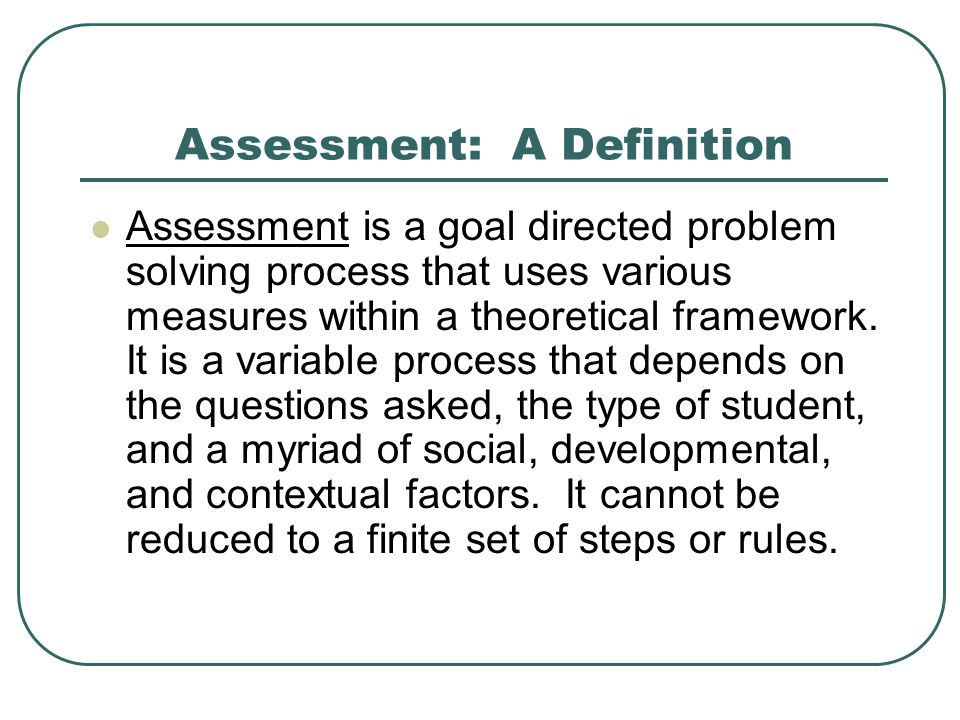 Assessment: A Definition Assessment is a goal directed problem solving process that uses various measures within a theoretical framework. It is a vari
