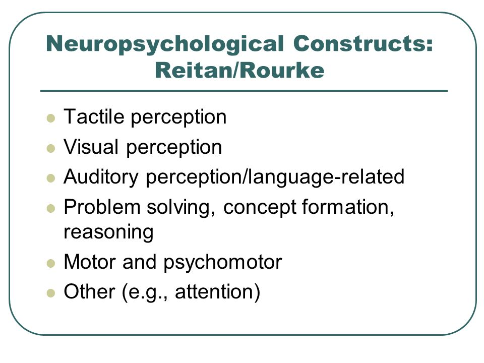 Neuropsychological Constructs: Reitan/Rourke Tactile perception Visual perception Auditory perception/language-related Problem solving, concept format
