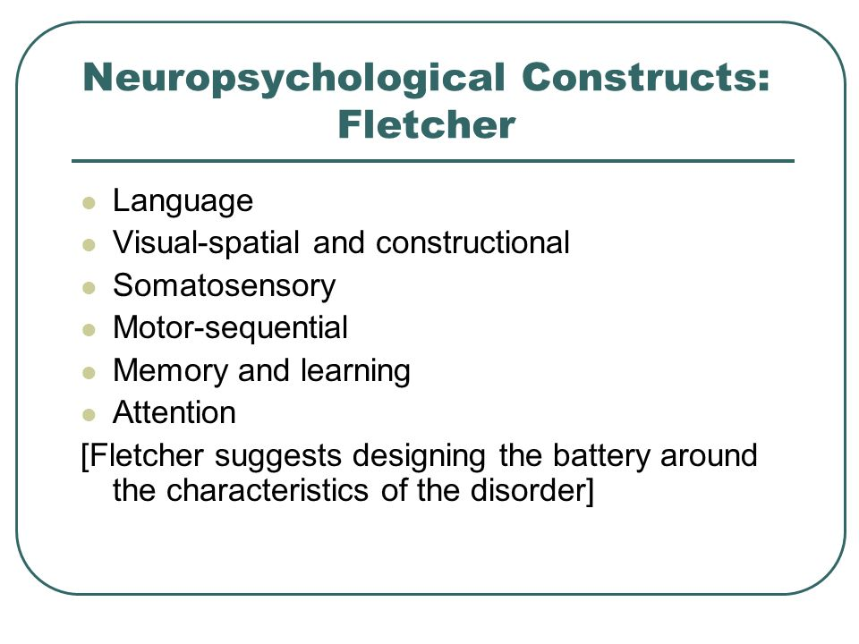 Neuropsychological Constructs: Fletcher Language Visual-spatial and constructional Somatosensory Motor-sequential Memory and learning Attention [Fletc