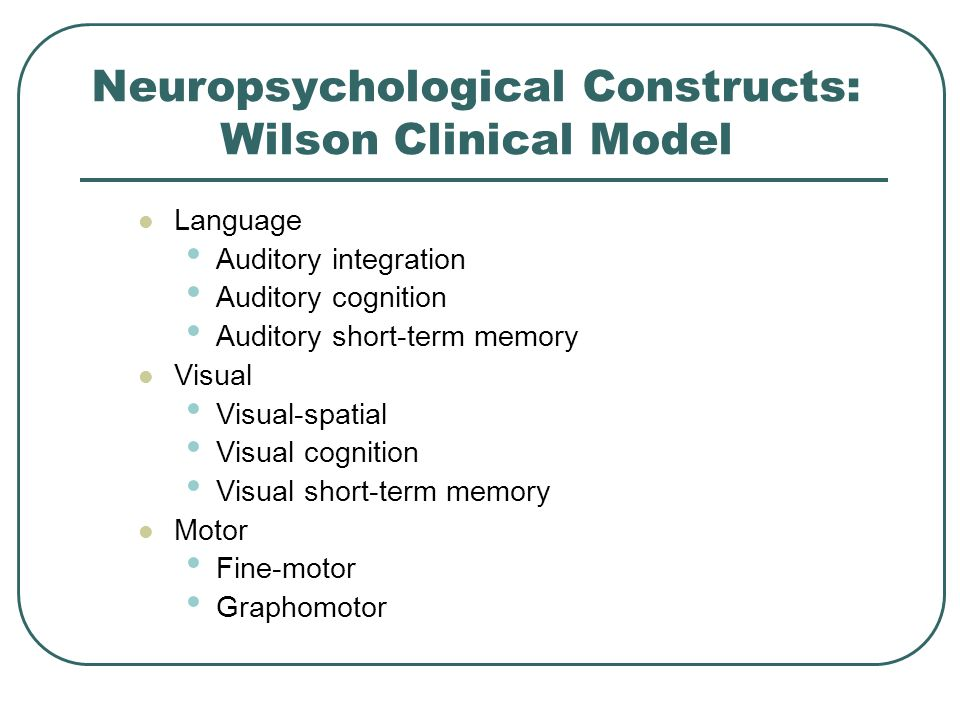 Neuropsychological Constructs: Wilson Clinical Model Language Auditory integration Auditory cognition Auditory short-term memory Visual Visual-spatial