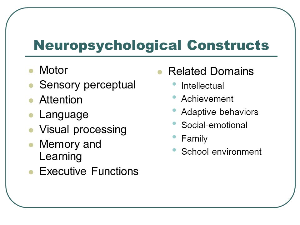Neuropsychological Constructs Motor Sensory perceptual Attention Language Visual processing Memory and Learning Executive Functions Related Domains In