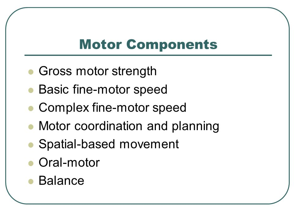 Motor Components Gross motor strength Basic fine-motor speed Complex fine-motor speed Motor coordination and planning Spatial-based movement Oral-moto