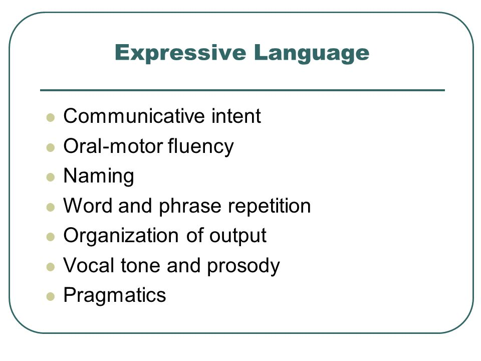Expressive Language Communicative intent Oral-motor fluency Naming Word and phrase repetition Organization of output Vocal tone and prosody Pragmatics