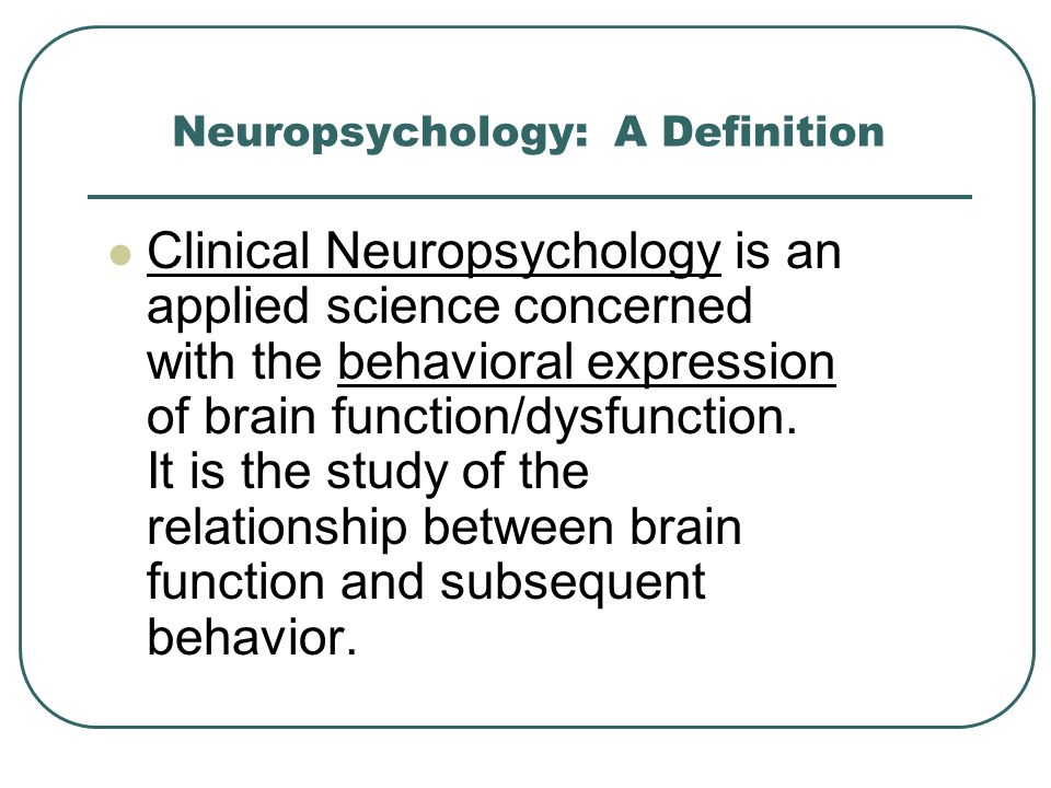 Neuropsychology: A Definition Clinical Neuropsychology is an applied science concerned with the behavioral expression of brain function/dysfunction. I