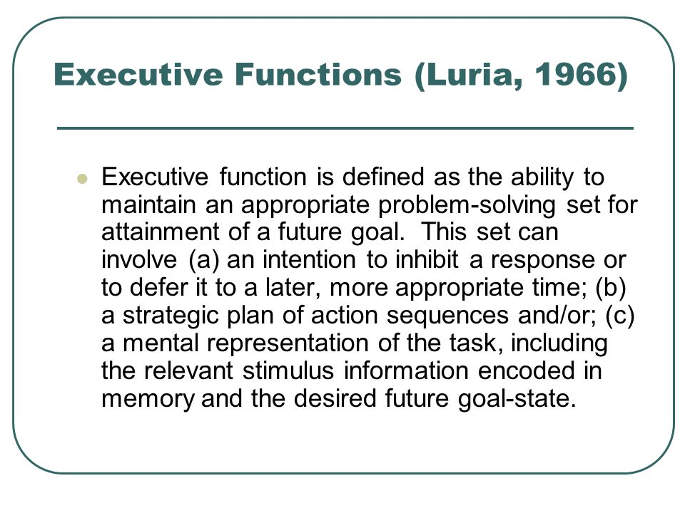 Executive Functions (Luria, 1966) Executive function is defined as the ability to maintain an appropriate problem-solving set for attainment of a futu