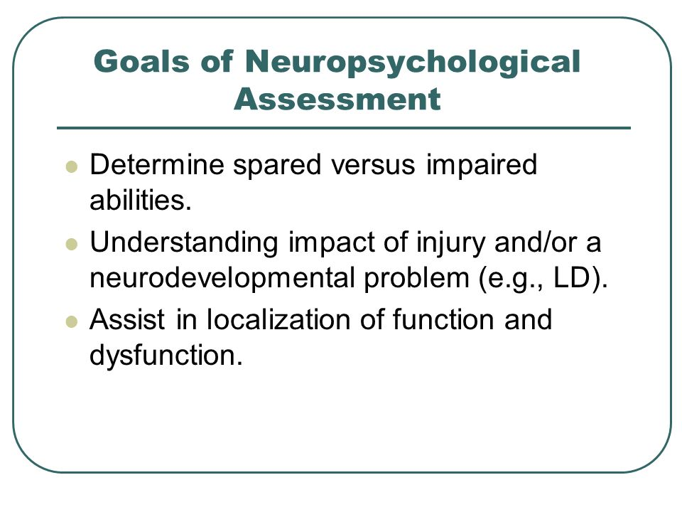 Goals of Neuropsychological Assessment Determine spared versus impaired abilities. Understanding impact of injury and/or a neurodevelopmental problem