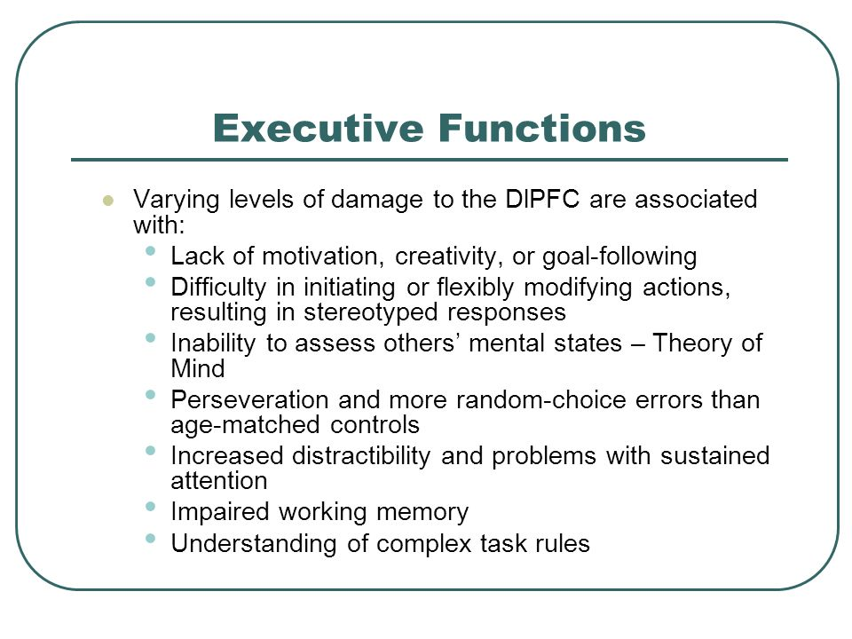Executive Functions Varying levels of damage to the DlPFC are associated with: Lack of motivation, creativity, or goal-following Difficulty in initiat