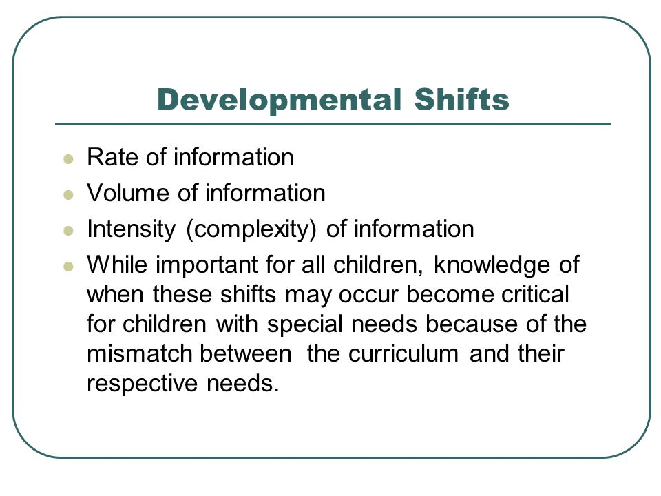 Developmental Shifts Rate of information Volume of information Intensity (complexity) of information While important for all children, knowledge of wh