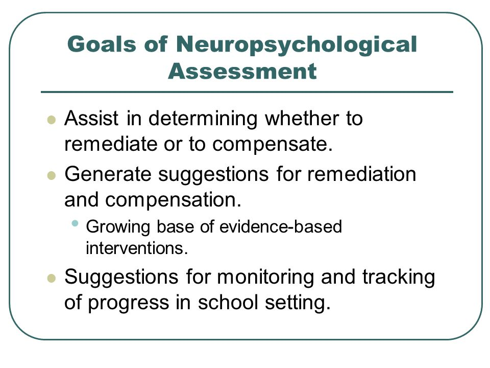 Goals of Neuropsychological Assessment Assist in determining whether to remediate or to compensate. Generate suggestions for remediation and compensat