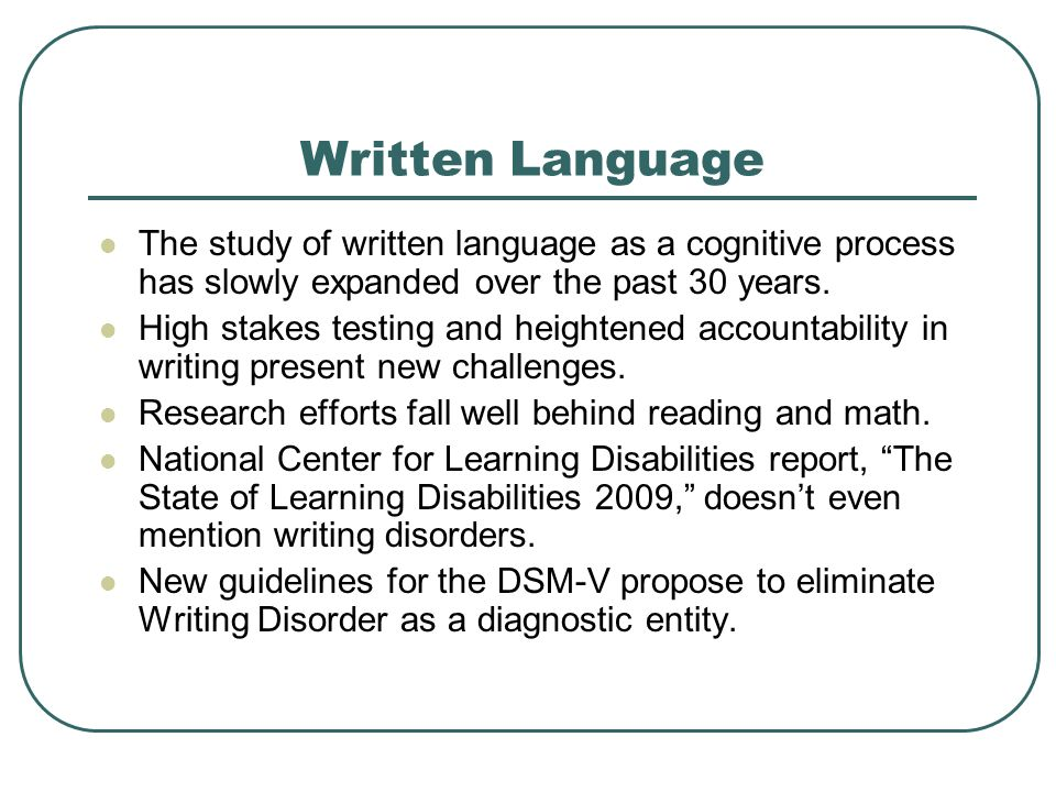 Written Language The study of written language as a cognitive process has slowly expanded over the past 30 years. High stakes testing and heightened a