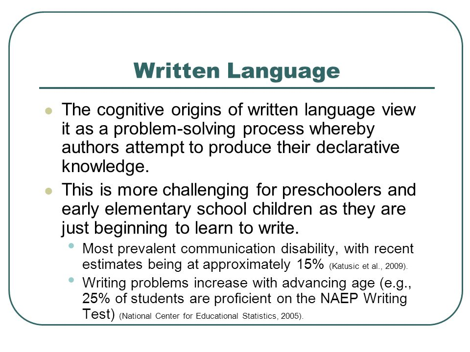 Written Language The cognitive origins of written language view it as a problem-solving process whereby authors attempt to produce their declarative k