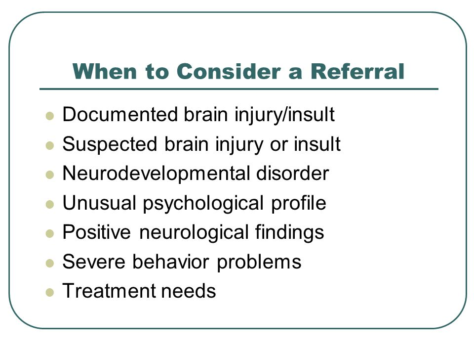 When to Consider a Referral Documented brain injury/insult Suspected brain injury or insult Neurodevelopmental disorder Unusual psychological profile