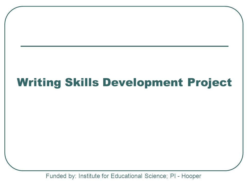 Writing Skills Development Project Funded by: Institute for Educational Science; PI - Hooper