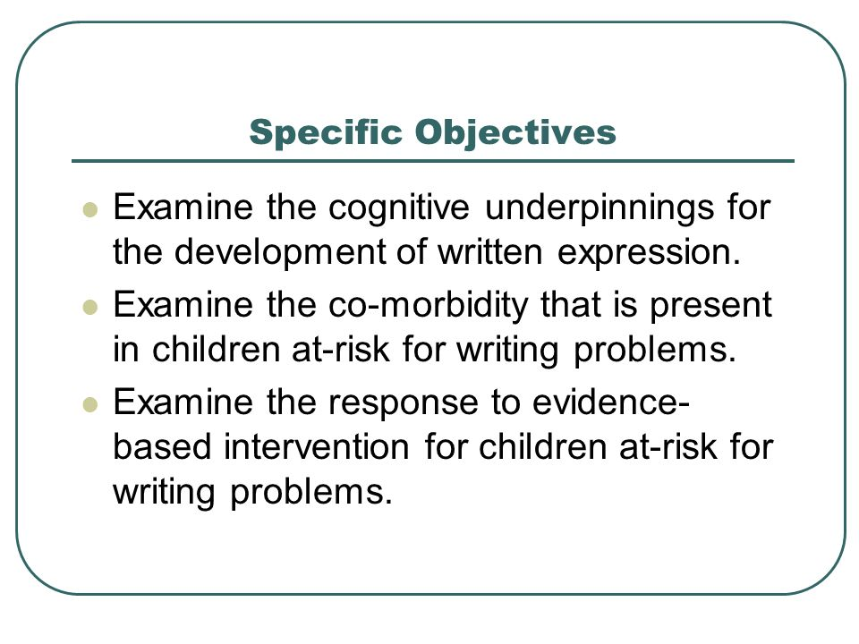 Specific Objectives Examine the cognitive underpinnings for the development of written expression. Examine the co-morbidity that is present in childre