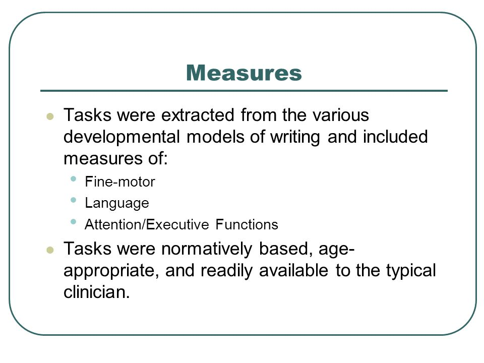 Measures Tasks were extracted from the various developmental models of writing and included measures of: Fine-motor Language Attention/Executive Funct