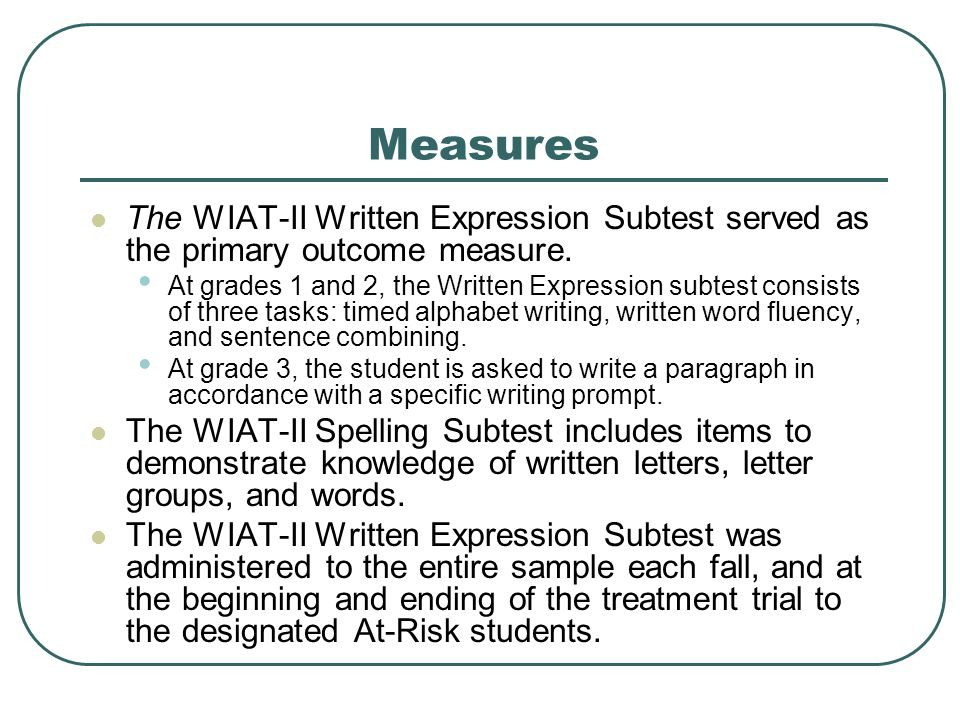 Measures The WIAT-II Written Expression Subtest served as the primary outcome measure. At grades 1 and 2, the Written Expression subtest consists of t