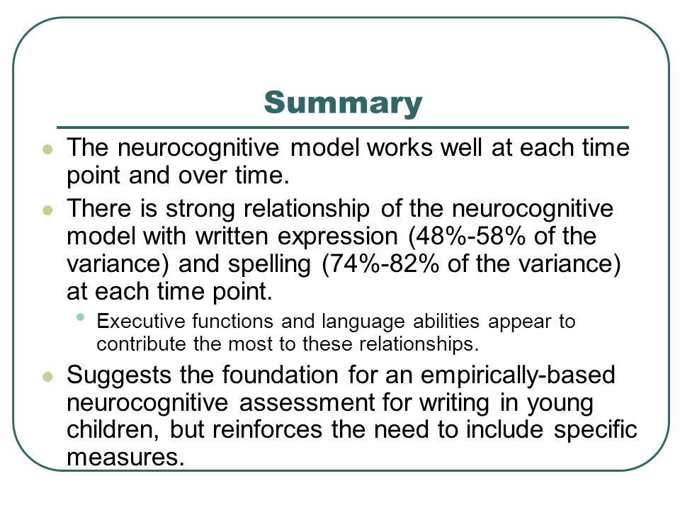 Summary The neurocognitive model works well at each time point and over time. There is strong relationship of the neurocognitive model with written ex