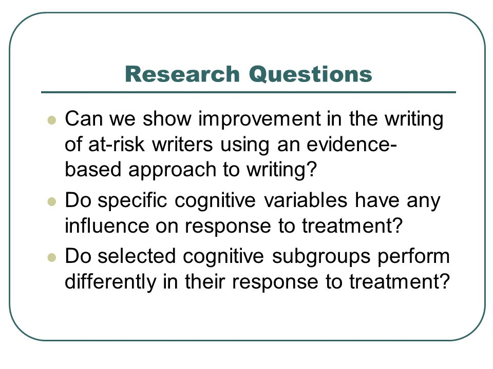 Research Questions Can we show improvement in the writing of at-risk writers using an evidence- based approach to writing? Do specific cognitive varia