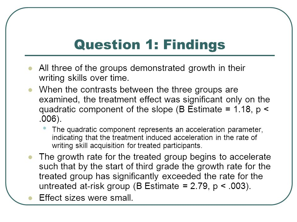 Question 1: Findings All three of the groups demonstrated growth in their writing skills over time. When the contrasts between the three groups are ex