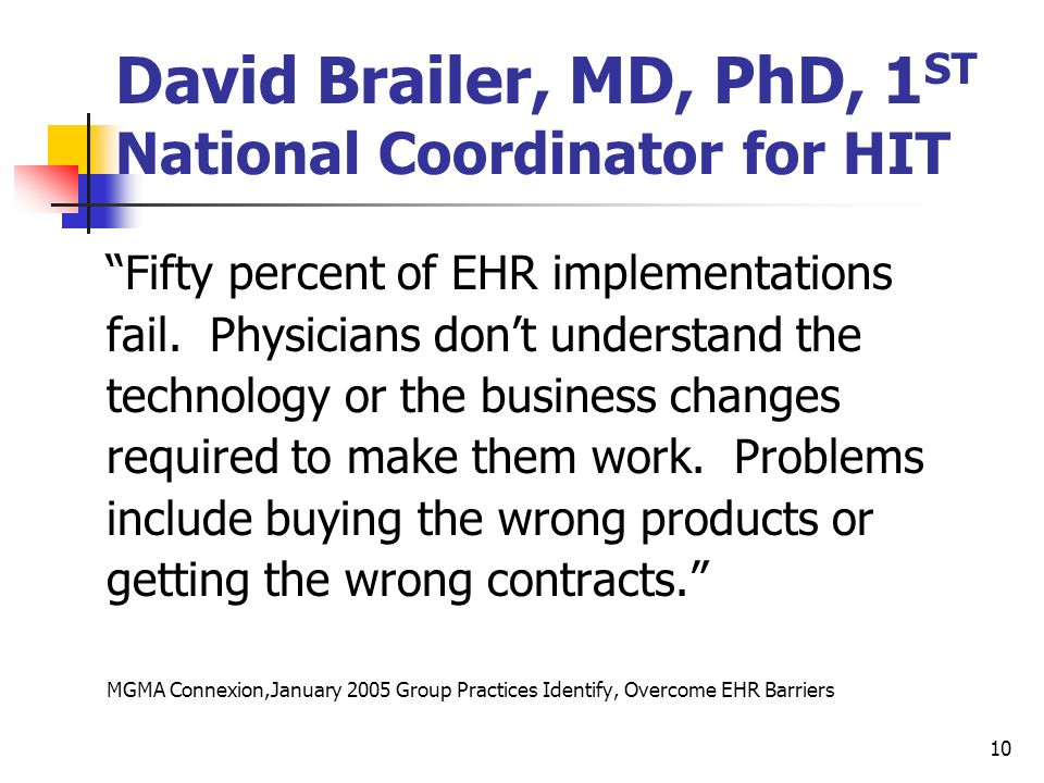 10 David Brailer, MD, PhD, 1 ST National Coordinator for HIT Fifty percent of EHR implementations fail. Physicians dont understand the technology or t