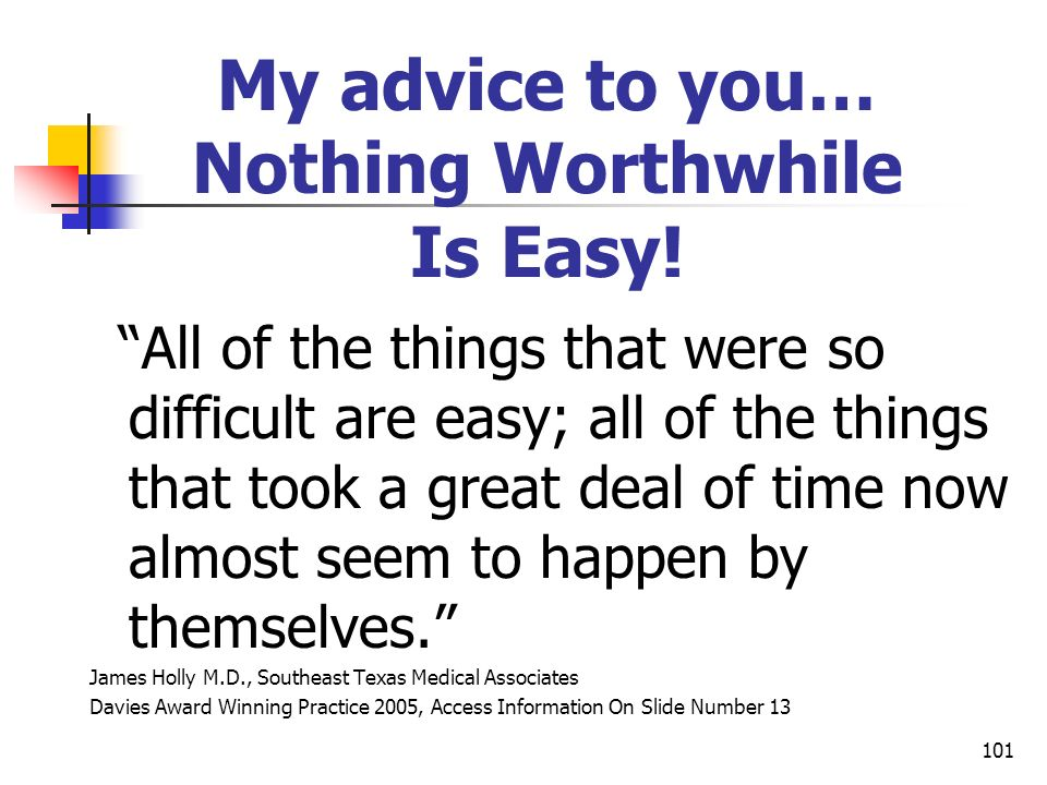 101 My advice to you… Nothing Worthwhile Is Easy! All of the things that were so difficult are easy; all of the things that took a great deal of time