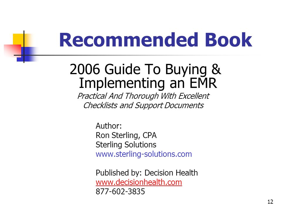 12 Recommended Book 2006 Guide To Buying & Implementing an EMR Practical And Thorough With Excellent Checklists and Support Documents Author: Ron Ster