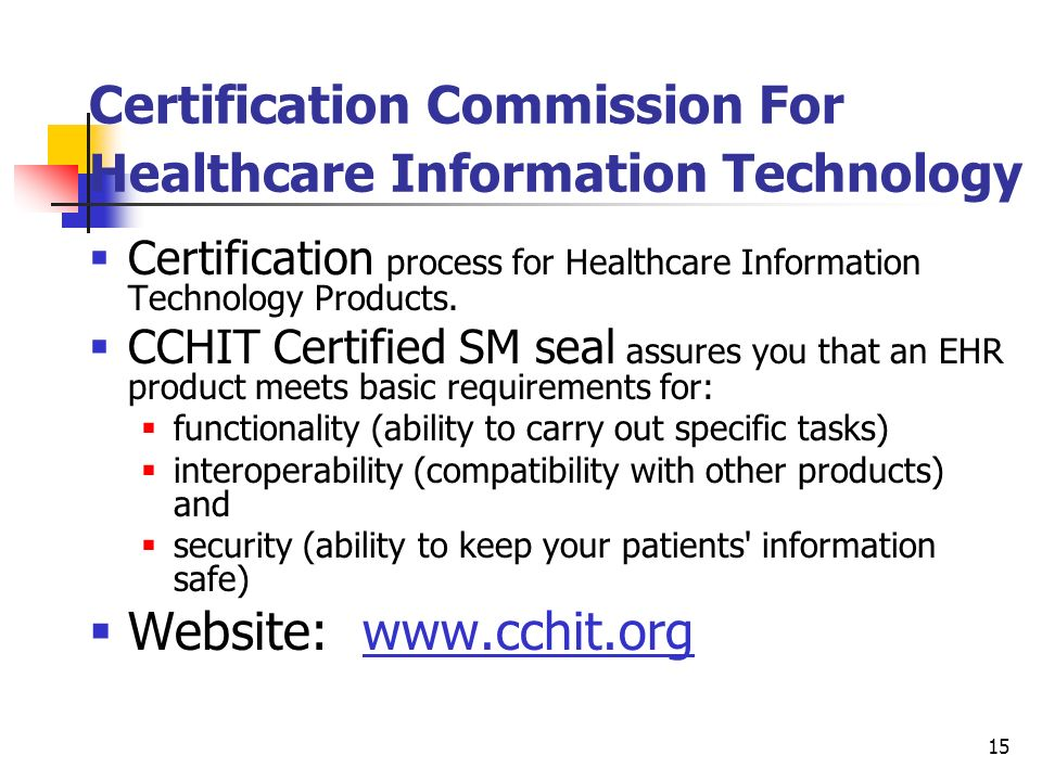 15 Certification Commission For Healthcare Information Technology Certification process for Healthcare Information Technology Products. CCHIT Certifie