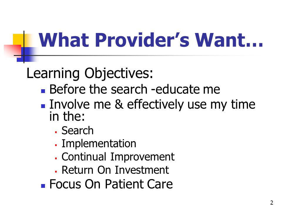 2 What Providers Want… Learning Objectives: Before the search -educate me Involve me & effectively use my time in the: Search Implementation Continual