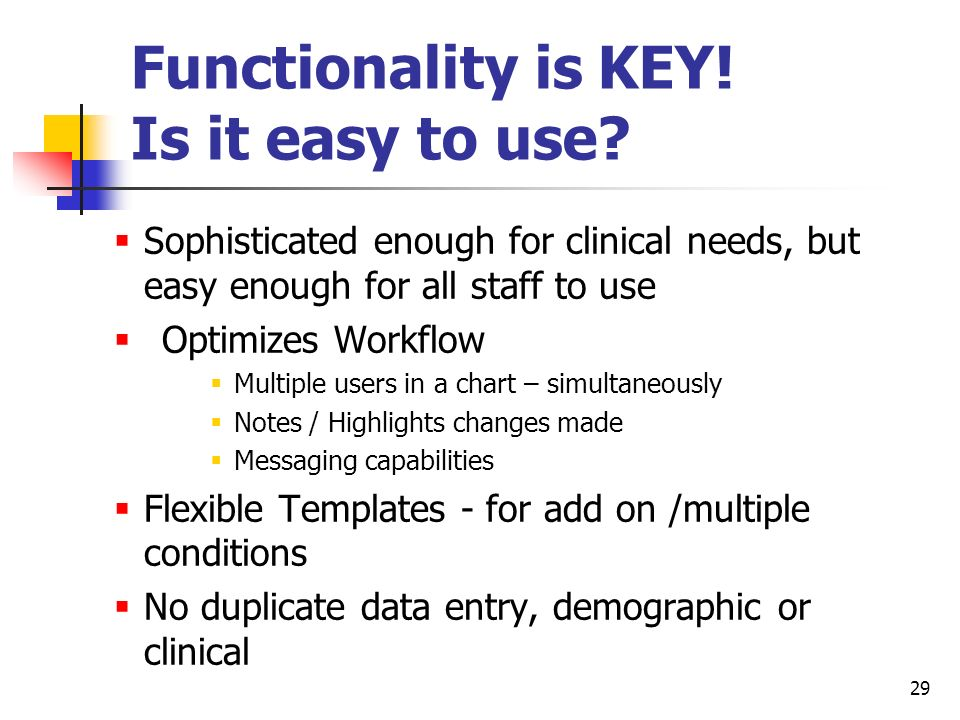 29 Functionality is KEY! Is it easy to use? Sophisticated enough for clinical needs, but easy enough for all staff to use Optimizes Workflow Multiple