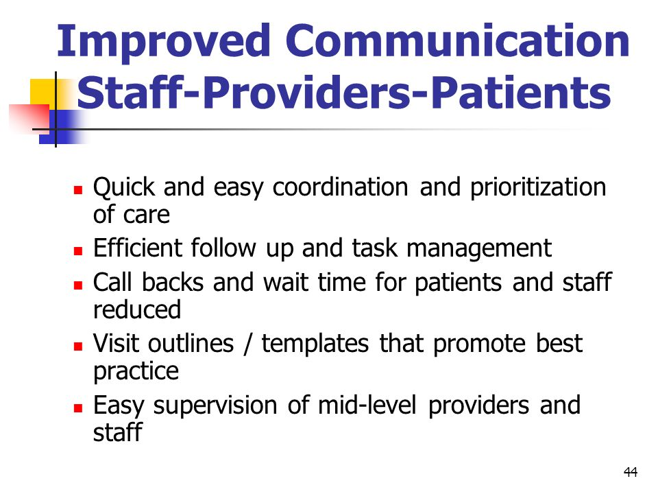 44 Improved Communication Staff-Providers-Patients Quick and easy coordination and prioritization of care Efficient follow up and task management Call