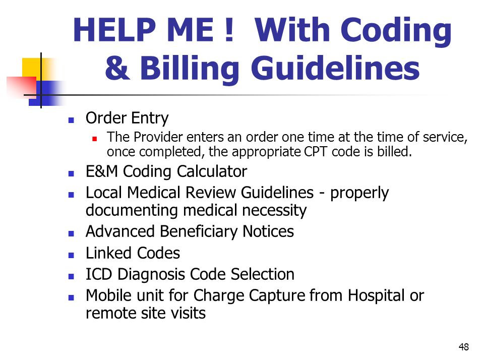 48 HELP ME ! With Coding & Billing Guidelines Order Entry The Provider enters an order one time at the time of service, once completed, the appropriat