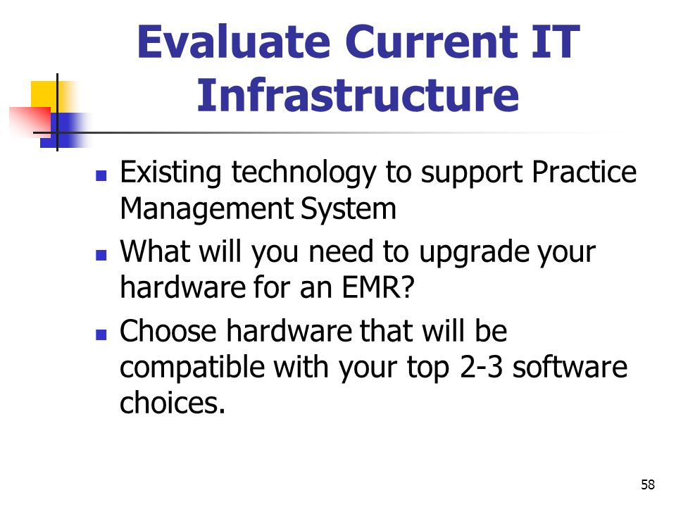 58 Evaluate Current IT Infrastructure Existing technology to support Practice Management System What will you need to upgrade your hardware for an EMR