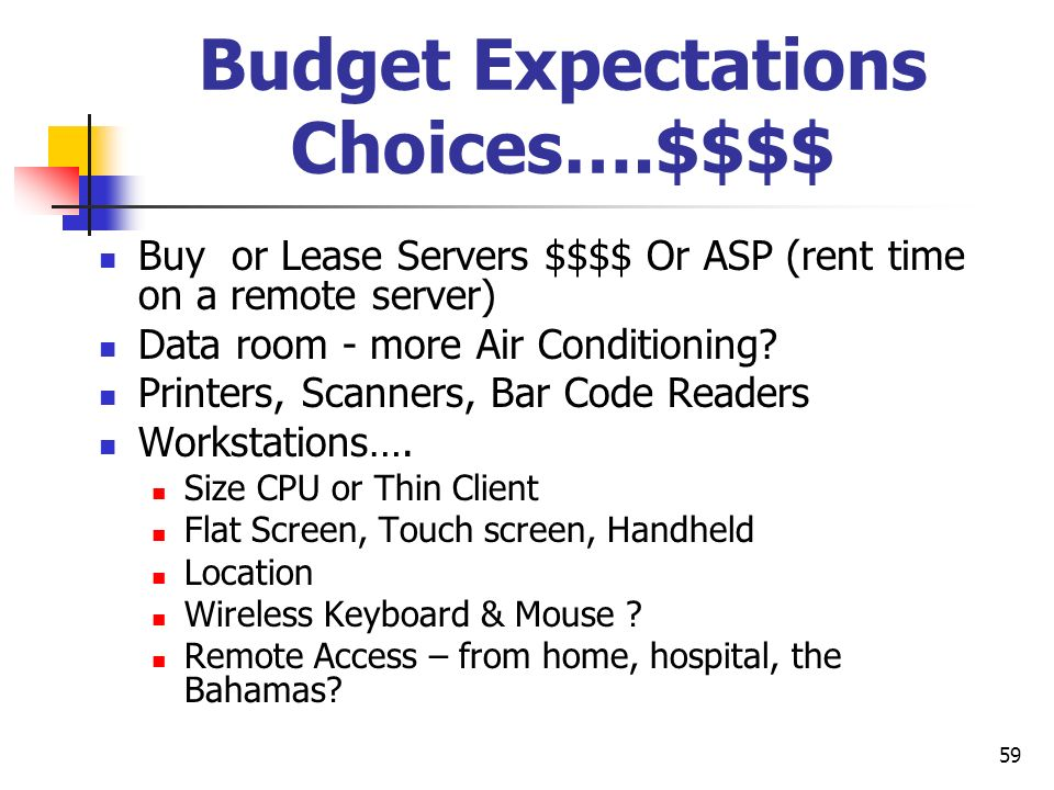 59 Budget Expectations Choices….$$$$ Buy or Lease Servers $$$$ Or ASP (rent time on a remote server) Data room - more Air Conditioning? Printers, Scan