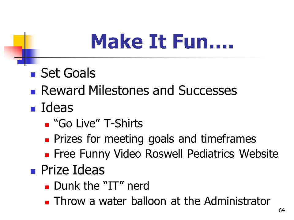 64 Make It Fun…. Set Goals Reward Milestones and Successes Ideas Go Live T-Shirts Prizes for meeting goals and timeframes Free Funny Video Roswell Ped