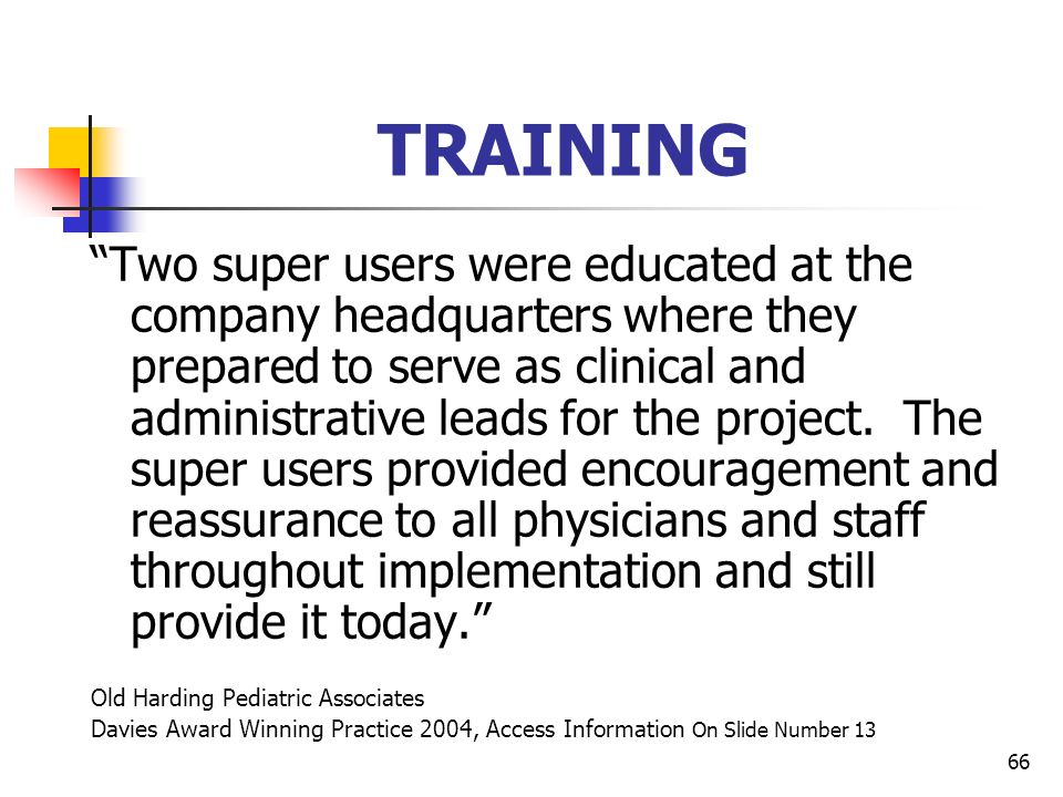 66 TRAINING Two super users were educated at the company headquarters where they prepared to serve as clinical and administrative leads for the projec